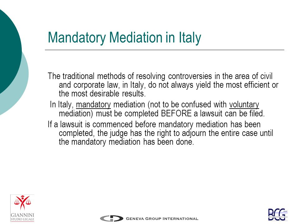 Mandatory Mediation in Italy The traditional methods of resolving controversies in the area of civil and corporate law, in Italy, do not always yield the most efficient or the most desirable results.