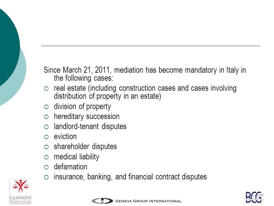 Since March 21, 2011, mediation has become mandatory in Italy in the following cases:  real estate (including construction cases and cases involving distribution of property in an estate)  division of property  hereditary succession  landlord-tenant disputes  eviction  shareholder disputes  medical liability  defamation  insurance, banking, and financial contract disputes