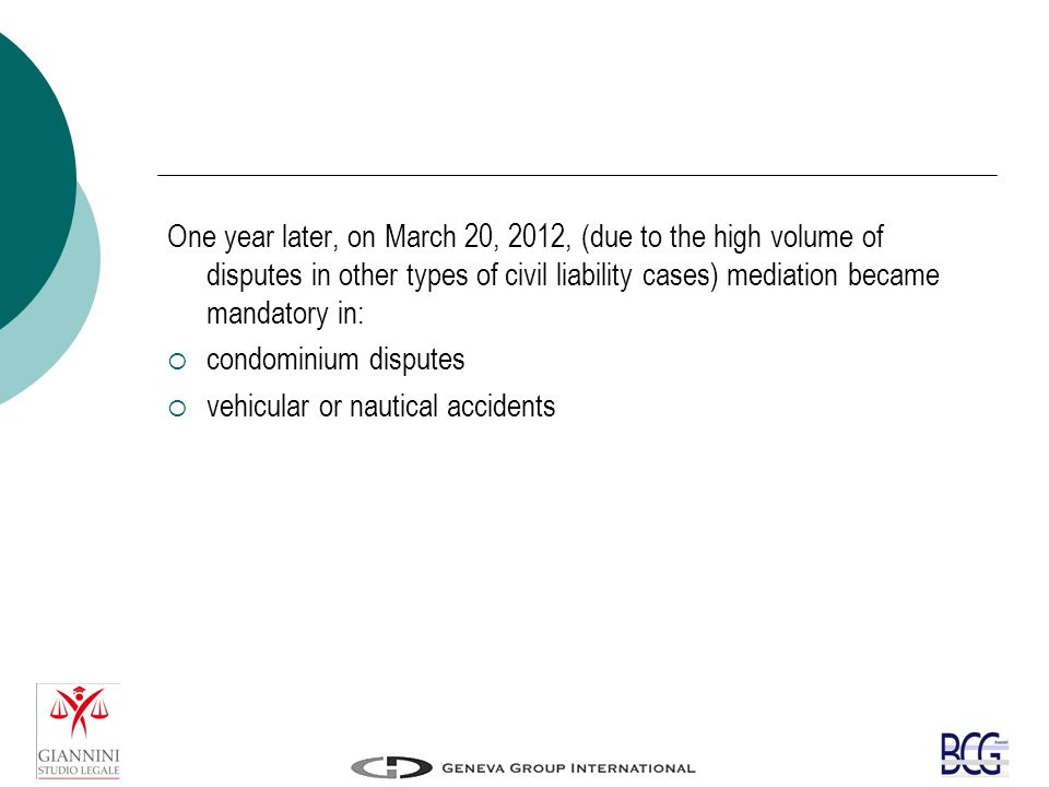 One year later, on March 20, 2012, (due to the high volume of disputes in other types of civil liability cases) mediation became mandatory in:  condominium disputes  vehicular or nautical accidents