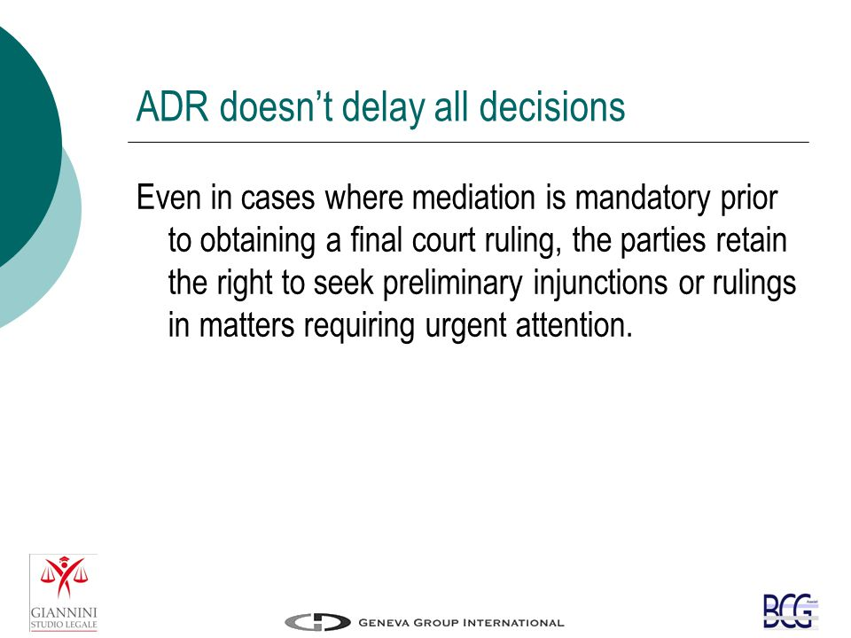 ADR doesn't delay all decisions Even in cases where mediation is mandatory prior to obtaining a final court ruling, the parties retain the right to seek preliminary injunctions or rulings in matters requiring urgent attention.