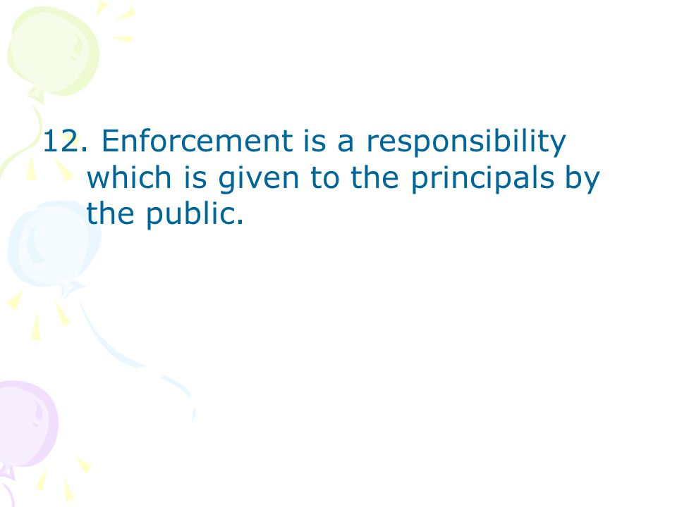 12. Enforcement is a responsibility which is given to the principals by the public.