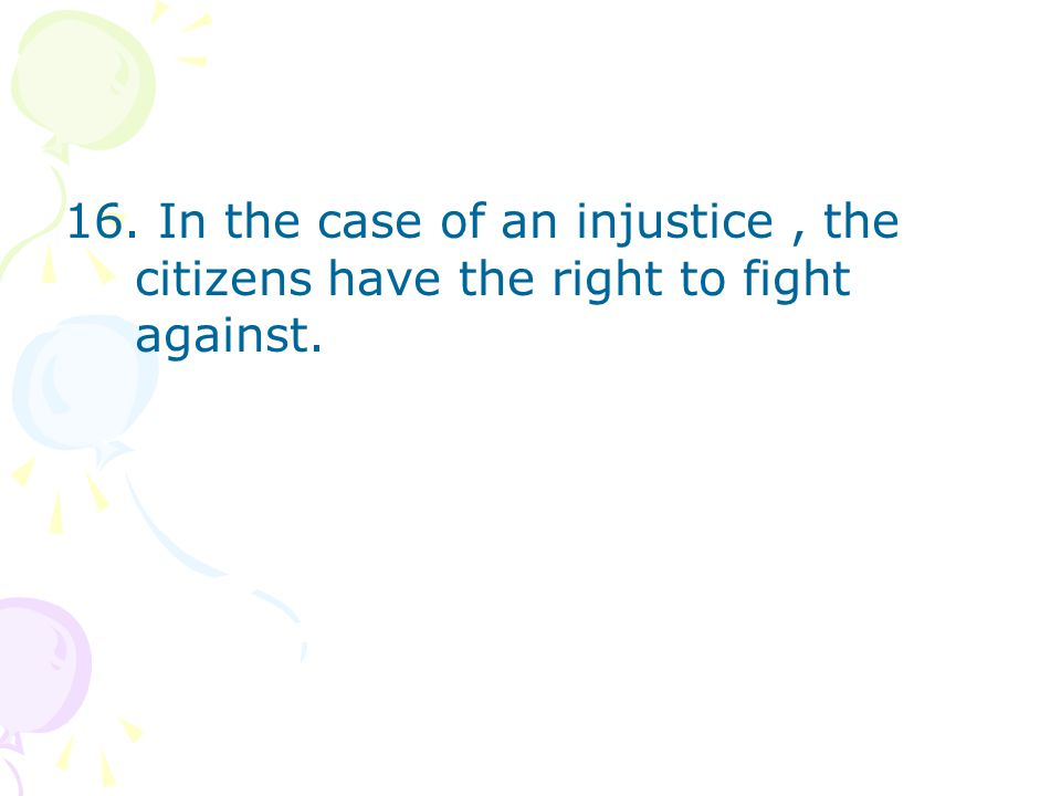 16. In the case of an injustice, the citizens have the right to fight against.
