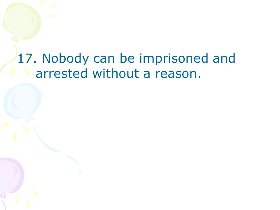 17. Nobody can be imprisoned and arrested without a reason.