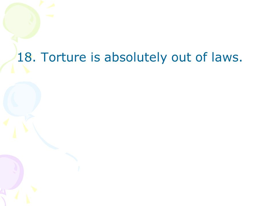 18. Torture is absolutely out of laws.