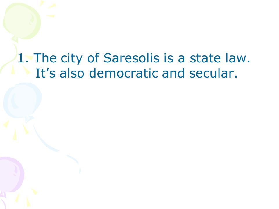 1. The city of Saresolis is a state law. It's also democratic and secular.