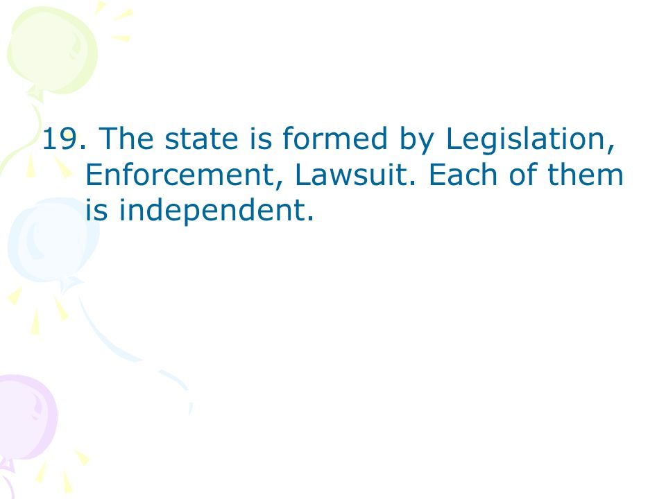 19. The state is formed by Legislation, Enforcement, Lawsuit. Each of them is independent.