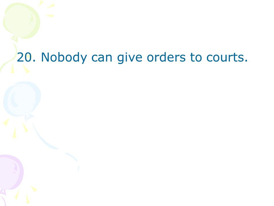 20. Nobody can give orders to courts.