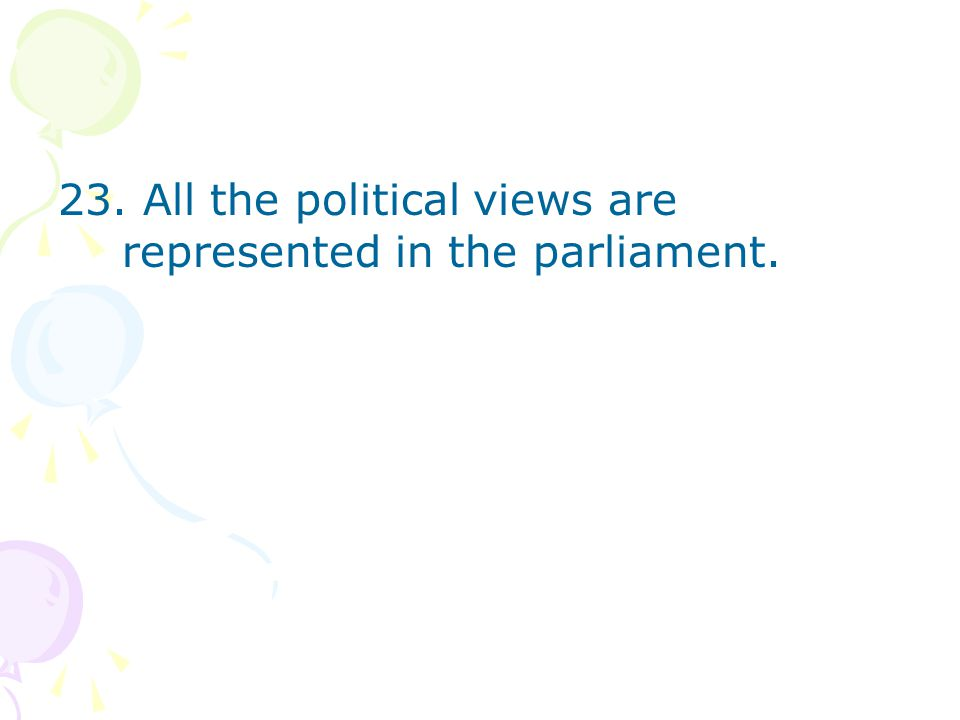 23. All the political views are represented in the parliament.