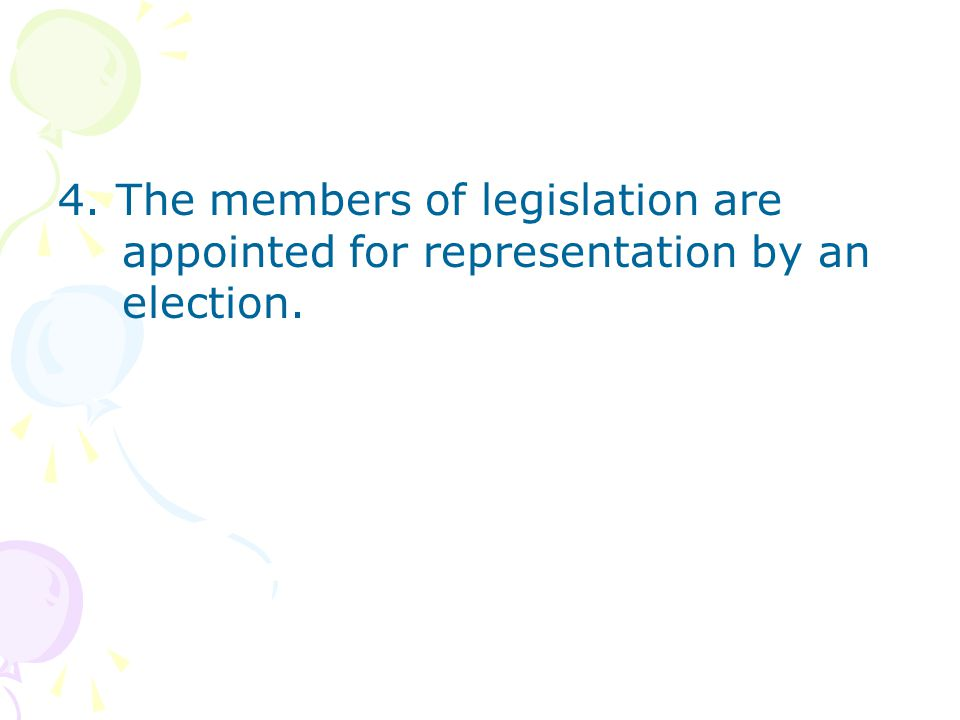 4. The members of legislation are appointed for representation by an election.
