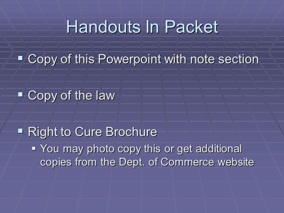 Handouts In Packet  Copy of this Powerpoint with note section  Copy of the law  Right to Cure Brochure  You may photo copy this or get additional copies from the Dept.