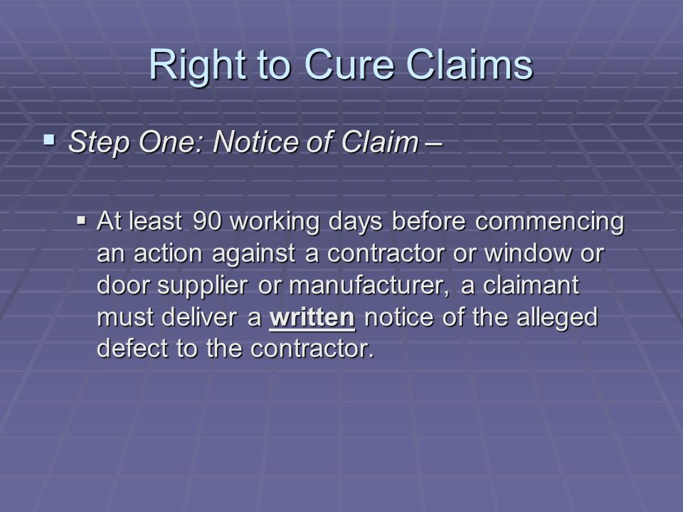 Right to Cure Claims  Step One: Notice of Claim –  At least 90 working days before commencing an action against a contractor or window or door supplier or manufacturer, a claimant must deliver a written notice of the alleged defect to the contractor.