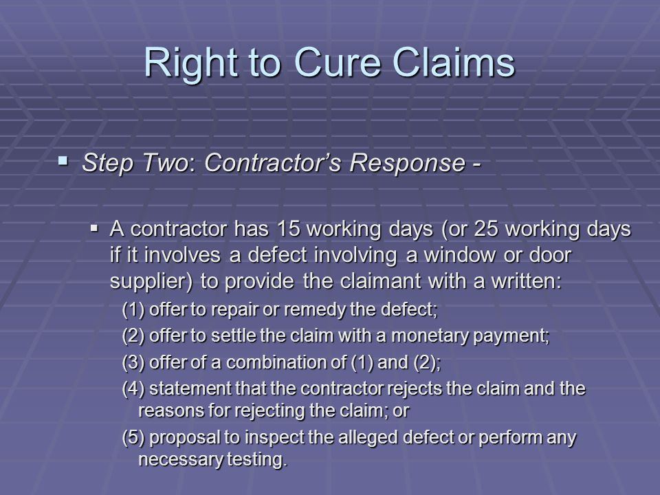 Right to Cure Claims  Step Two: Contractor's Response -  A contractor has 15 working days (or 25 working days if it involves a defect involving a window or door supplier) to provide the claimant with a written: (1) offer to repair or remedy the defect; (2) offer to settle the claim with a monetary payment; (3) offer of a combination of (1) and (2); (4) statement that the contractor rejects the claim and the reasons for rejecting the claim; or (5) proposal to inspect the alleged defect or perform any necessary testing.
