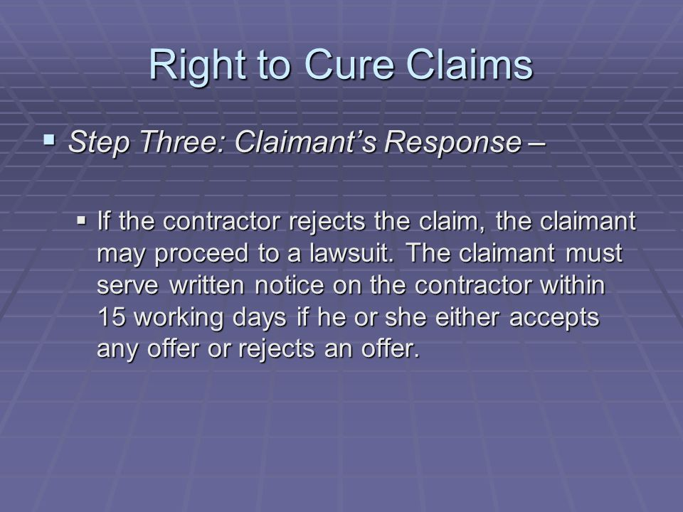 Right to Cure Claims  Step Three: Claimant's Response –  If the contractor rejects the claim, the claimant may proceed to a lawsuit.