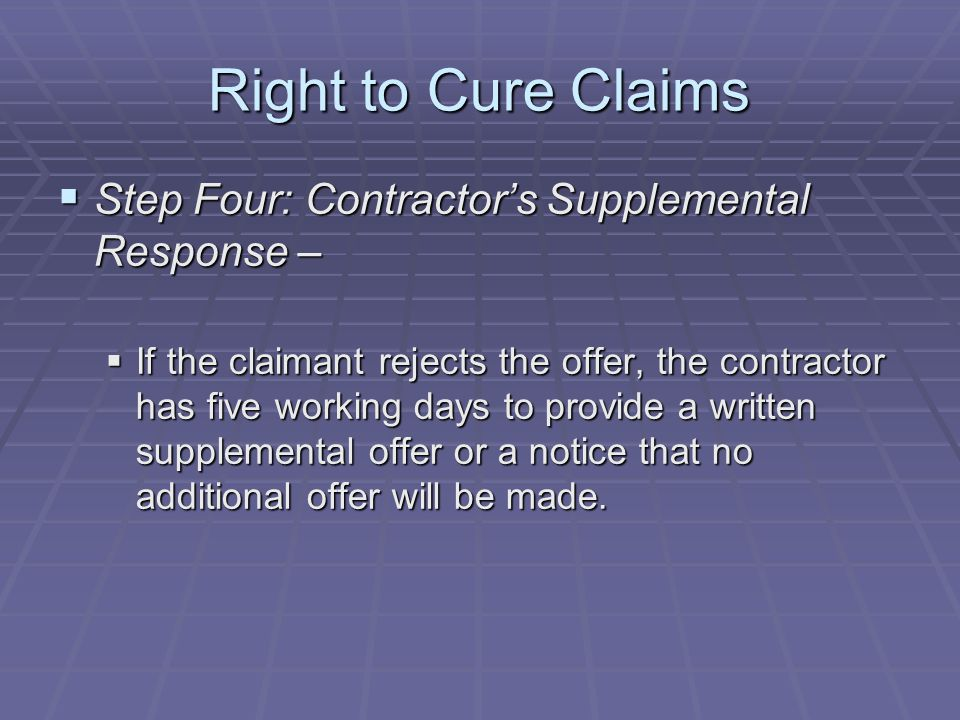 Right to Cure Claims  Step Four: Contractor's Supplemental Response –  If the claimant rejects the offer, the contractor has five working days to provide a written supplemental offer or a notice that no additional offer will be made.