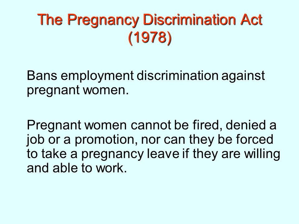 The Pregnancy Discrimination Act (1978) Bans employment discrimination against pregnant women.
