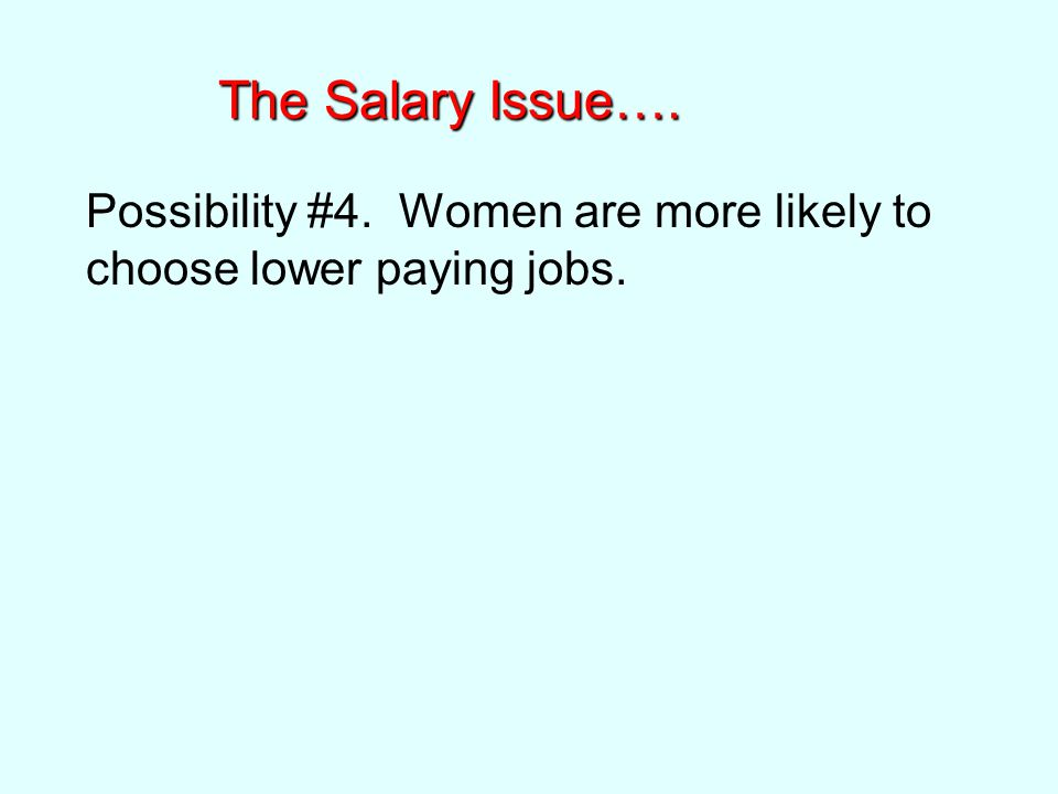 The Salary Issue…. Possibility #4. Women are more likely to choose lower paying jobs.