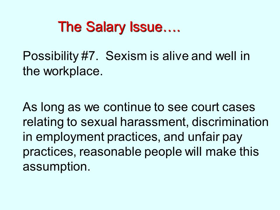 The Salary Issue…. Possibility #7. Sexism is alive and well in the workplace.