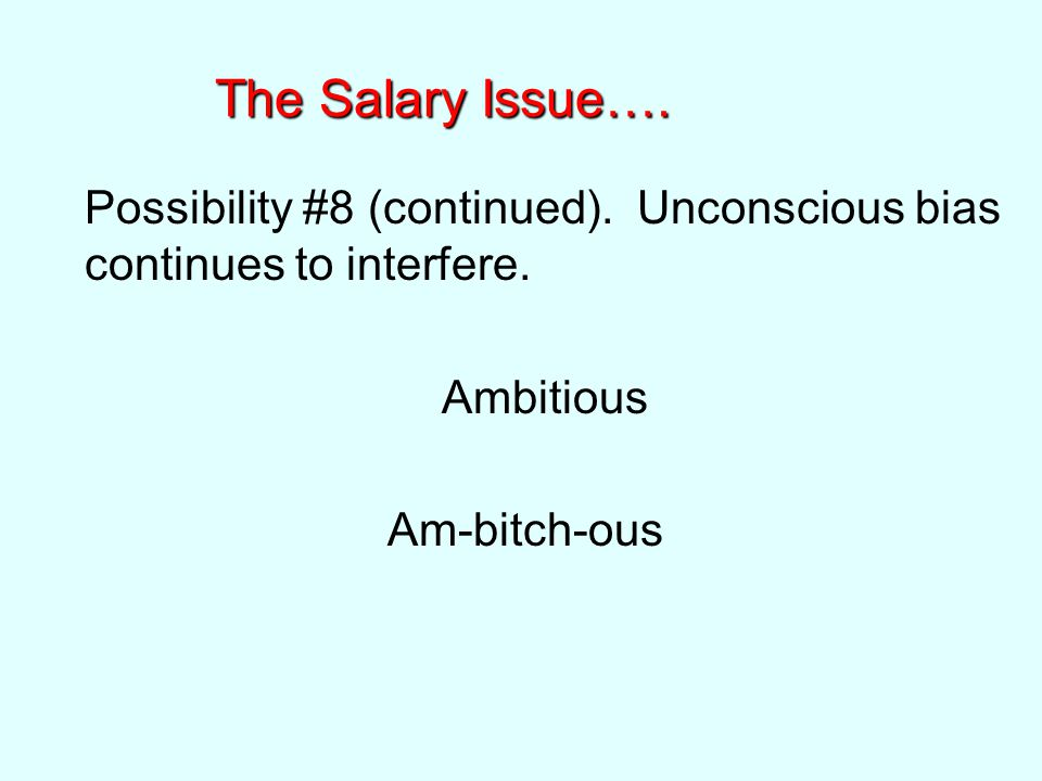The Salary Issue…. Possibility #8 (continued). Unconscious bias continues to interfere.