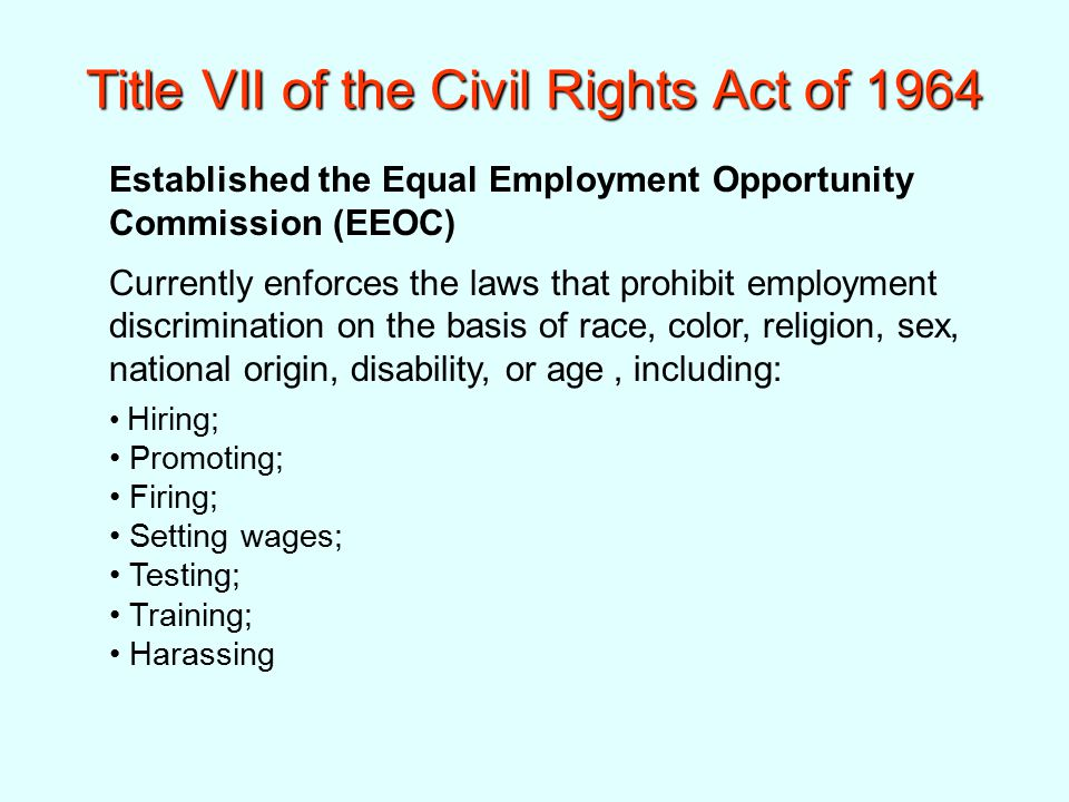 Title VII of the Civil Rights Act of 1964 Established the Equal Employment Opportunity Commission (EEOC) Currently enforces the laws that prohibit employment discrimination on the basis of race, color, religion, sex, national origin, disability, or age, including: Hiring; Promoting; Firing; Setting wages; Testing; Training; Harassing