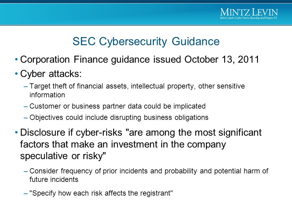 Corporation Finance guidance issued October 13, 2011 Cyber attacks: –Target theft of financial assets, intellectual property, other sensitive information –Customer or business partner data could be implicated –Objectives could include disrupting business obligations Disclosure if cyber-risks are among the most significant factors that make an investment in the company speculative or risky –Consider frequency of prior incidents and probability and potential harm of future incidents – Specify how each risk affects the registrant SEC Cybersecurity Guidance
