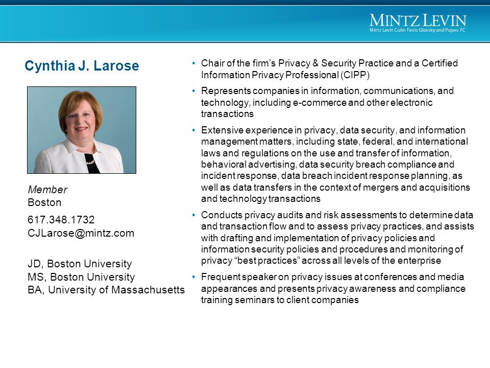 Member Boston 617.348.1732 CJLarose@mintz.com JD, Boston University MS, Boston University BA, University of Massachusetts Chair of the firm's Privacy