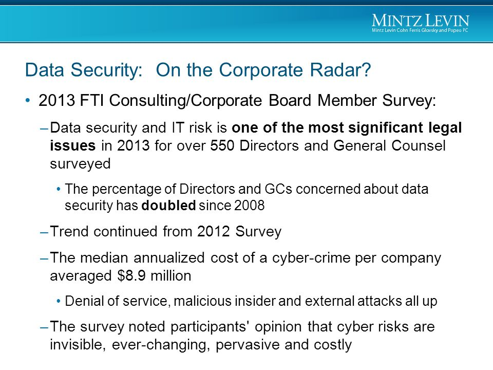 2013 FTI Consulting/Corporate Board Member Survey: –Data security and IT risk is one of the most significant legal issues in 2013 for over 550 Directo