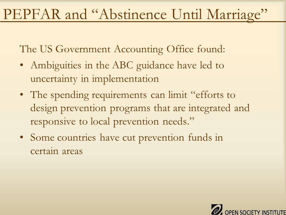 PEPFAR and Abstinence Until Marriage The US Government Accounting Office found: Ambiguities in the ABC guidance have led to uncertainty in implementation The spending requirements can limit efforts to design prevention programs that are integrated and responsive to local prevention needs. Some countries have cut prevention funds in certain areas