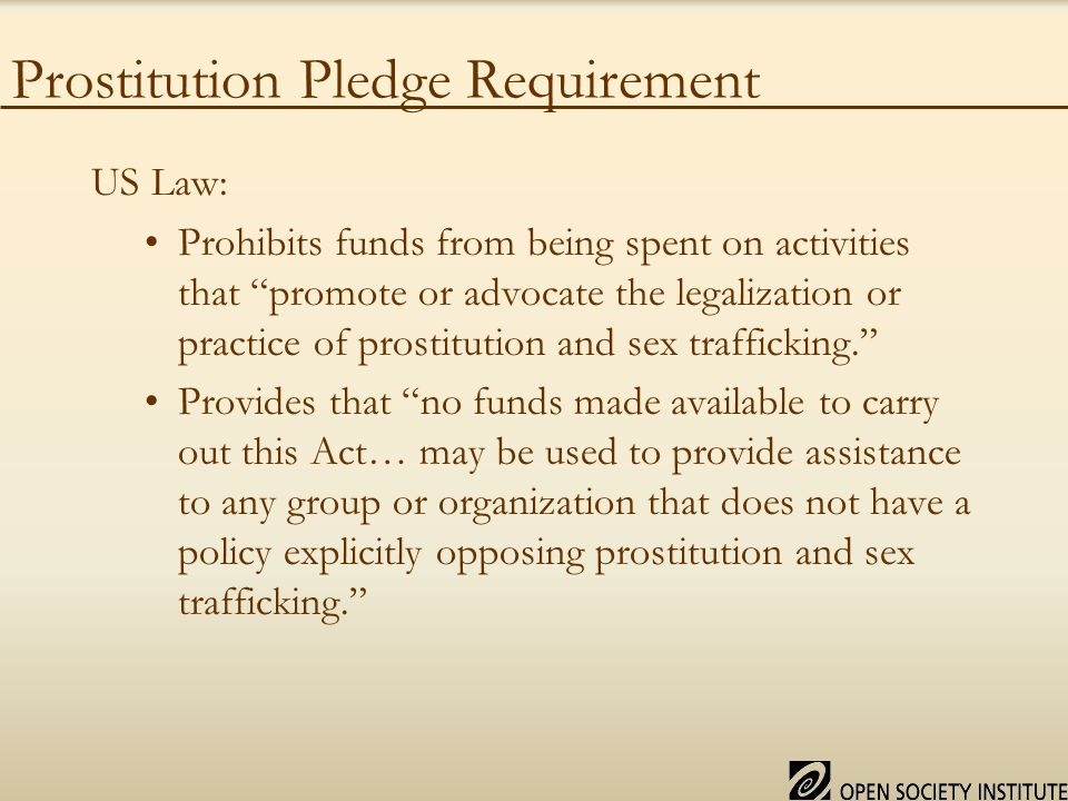 Prostitution Pledge Requirement US Law: Prohibits funds from being spent on activities that promote or advocate the legalization or practice of prostitution and sex trafficking. Provides that no funds made available to carry out this Act… may be used to provide assistance to any group or organization that does not have a policy explicitly opposing prostitution and sex trafficking.