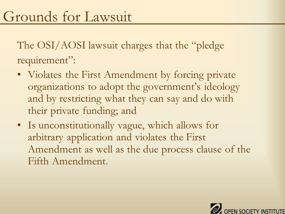 Grounds for Lawsuit The OSI/AOSI lawsuit charges that the pledge requirement : Violates the First Amendment by forcing private organizations to adopt the government's ideology and by restricting what they can say and do with their private funding; and Is unconstitutionally vague, which allows for arbitrary application and violates the First Amendment as well as the due process clause of the Fifth Amendment.