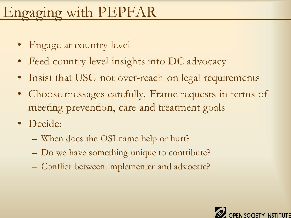 Engaging with PEPFAR Engage at country level Feed country level insights into DC advocacy Insist that USG not over-reach on legal requirements Choose messages carefully.