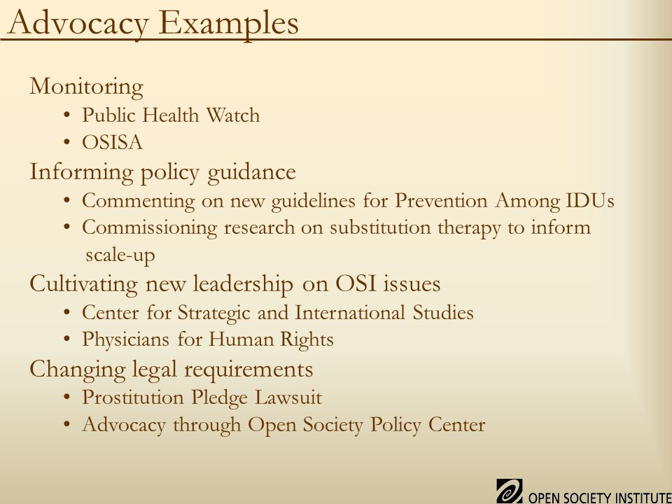 Advocacy Examples Monitoring Public Health Watch OSISA Informing policy guidance Commenting on new guidelines for Prevention Among IDUs Commissioning research on substitution therapy to inform scale-up Cultivating new leadership on OSI issues Center for Strategic and International Studies Physicians for Human Rights Changing legal requirements Prostitution Pledge Lawsuit Advocacy through Open Society Policy Center