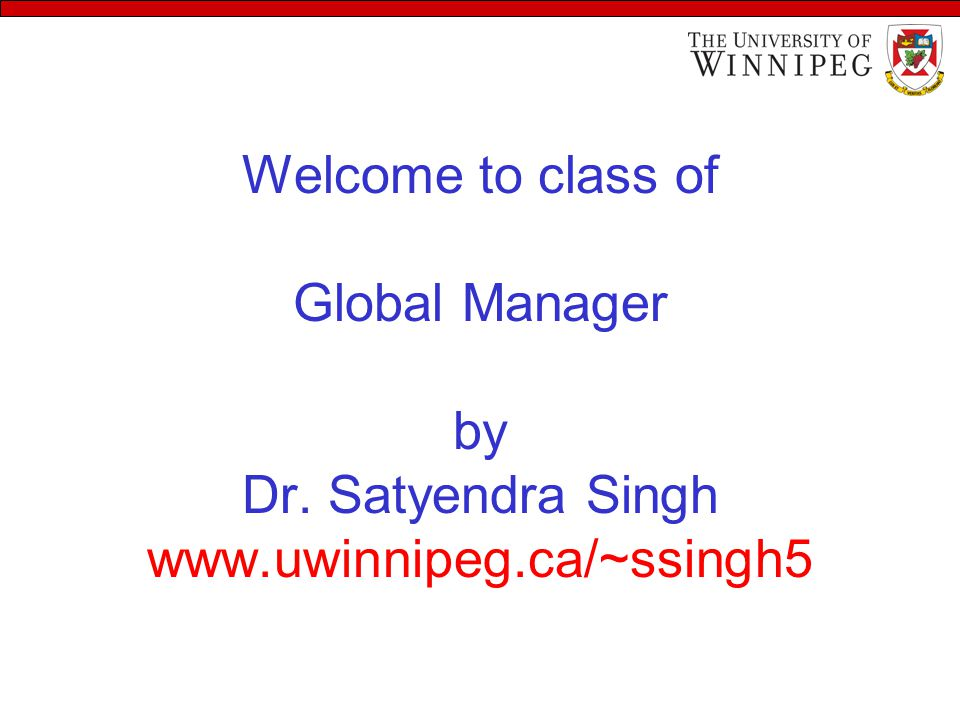 Welcome to class of Global Manager by Dr. Satyendra Singh www.uwinnipeg.ca/~ssingh5