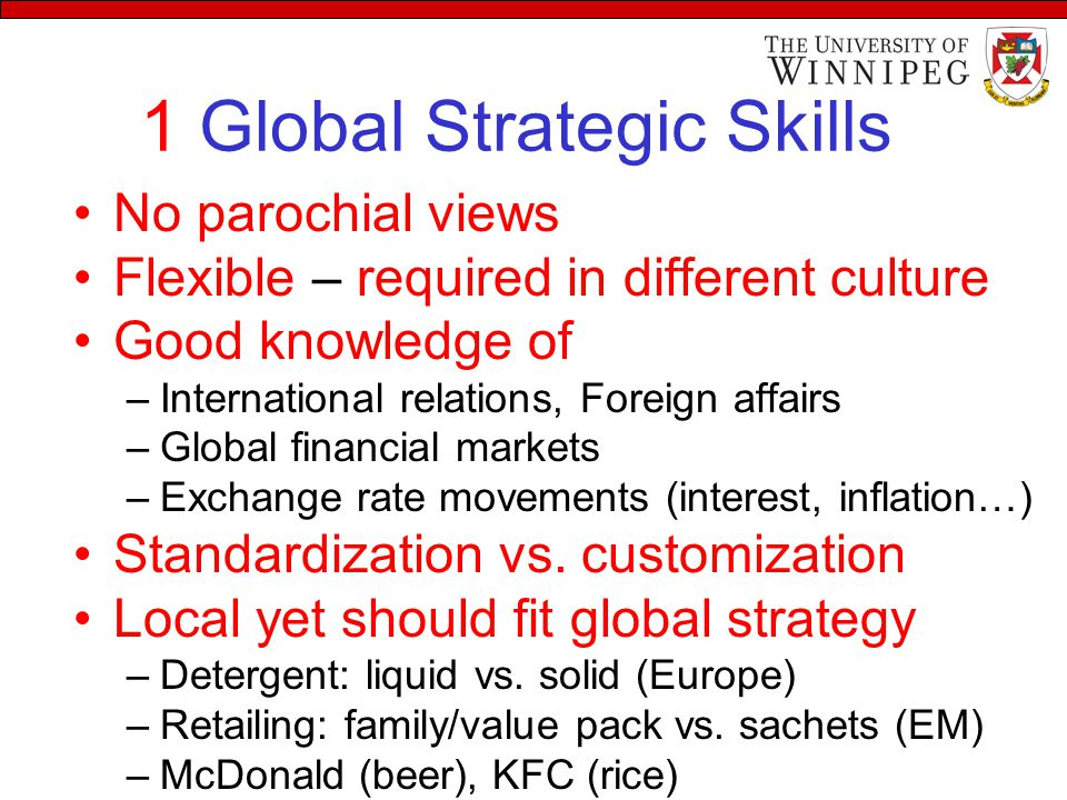 1 Global Strategic Skills No parochial views Flexible – required in different culture Good knowledge of –International relations, Foreign affairs –Global financial markets –Exchange rate movements (interest, inflation…) Standardization vs.