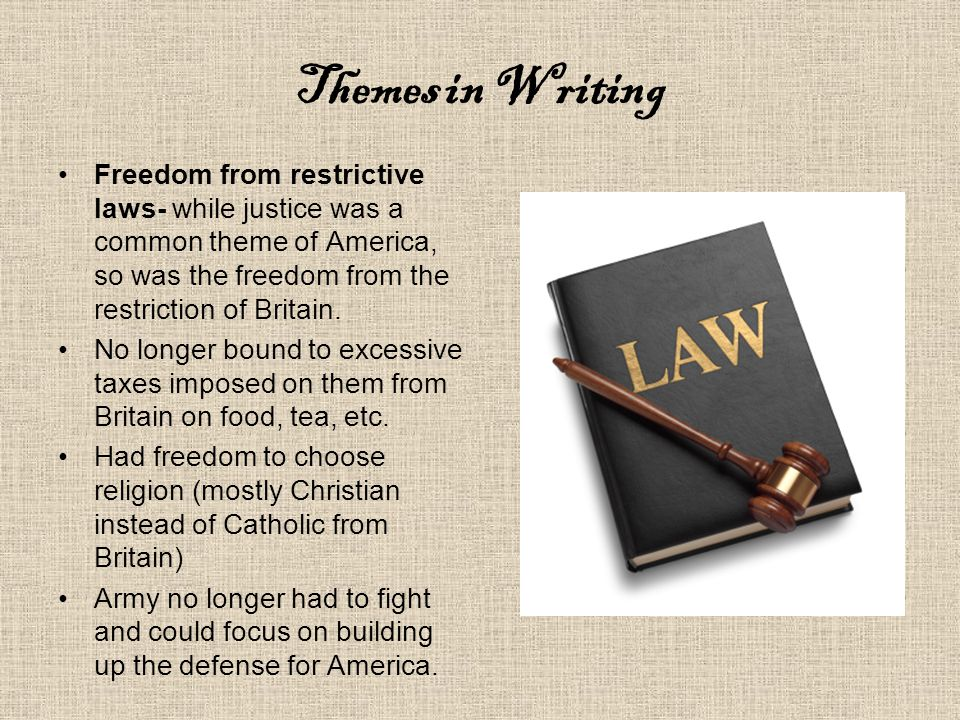 Themes in Writing Freedom from restrictive laws- while justice was a common theme of America, so was the freedom from the restriction of Britain.