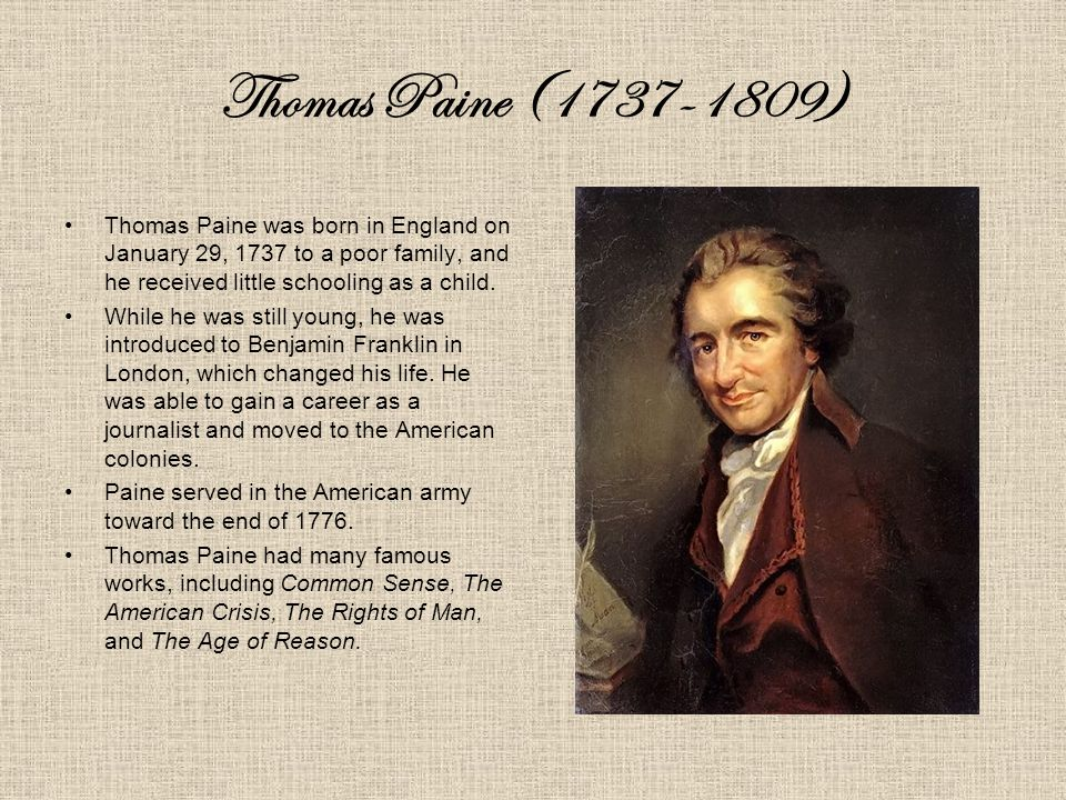 Thomas Paine (1737-1809) Thomas Paine was born in England on January 29, 1737 to a poor family, and he received little schooling as a child.