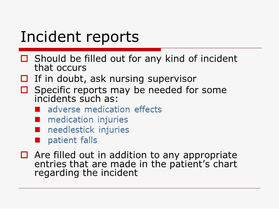 Incident reports  Should be filled out for any kind of incident that occurs  If in doubt, ask nursing supervisor  Specific reports may be needed for some incidents such as: adverse medication effects medication injuries needlestick injuries patient falls  Are filled out in addition to any appropriate entries that are made in the patient's chart regarding the incident