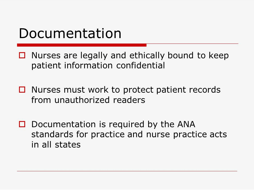  Nurses are legally and ethically bound to keep patient information confidential  Nurses must work to protect patient records from unauthorized readers  Documentation is required by the ANA standards for practice and nurse practice acts in all states