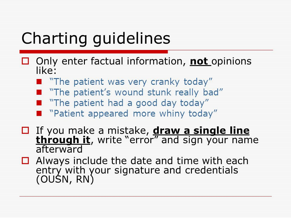 Charting guidelines  Only enter factual information, not opinions like: The patient was very cranky today The patient's wound stunk really bad The patient had a good day today Patient appeared more whiny today  If you make a mistake, draw a single line through it, write error and sign your name afterward  Always include the date and time with each entry with your signature and credentials (OUSN, RN)