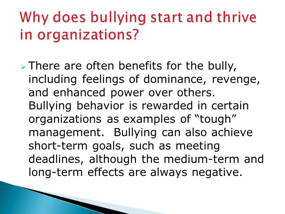  There are often benefits for the bully, including feelings of dominance, revenge, and enhanced power over others.