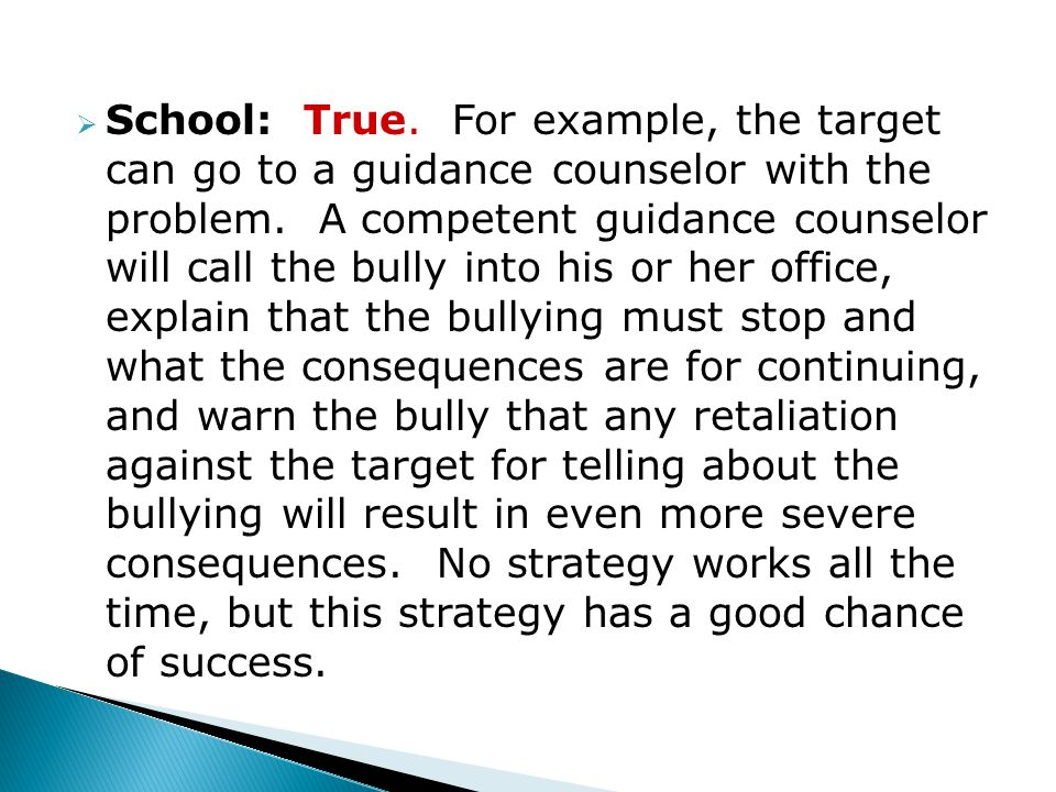  School: True. For example, the target can go to a guidance counselor with the problem.