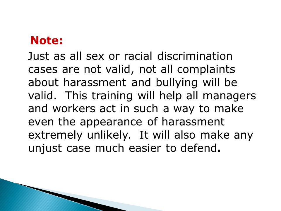 Note: Just as all sex or racial discrimination cases are not valid, not all complaints about harassment and bullying will be valid.