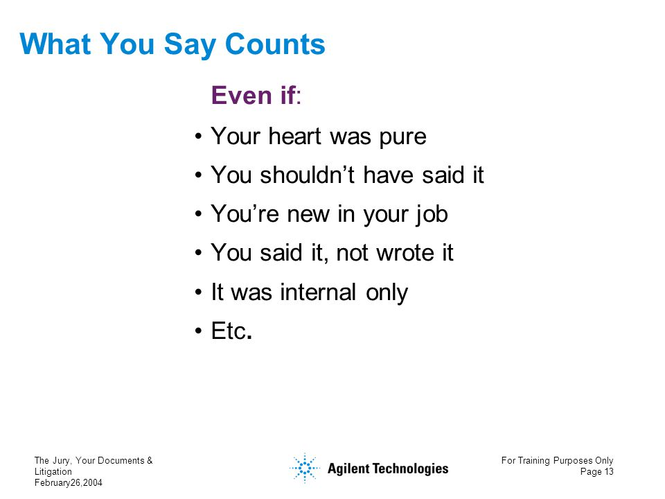The Jury, Your Documents & Litigation February26,2004 For Training Purposes Only Page 13 What You Say Counts Even if: Your heart was pure You shouldn'