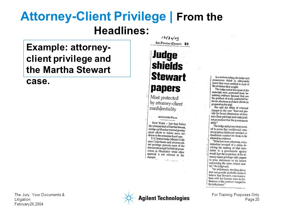 The Jury, Your Documents & Litigation February26,2004 For Training Purposes Only Page 20 Example: attorney- client privilege and the Martha Stewart ca