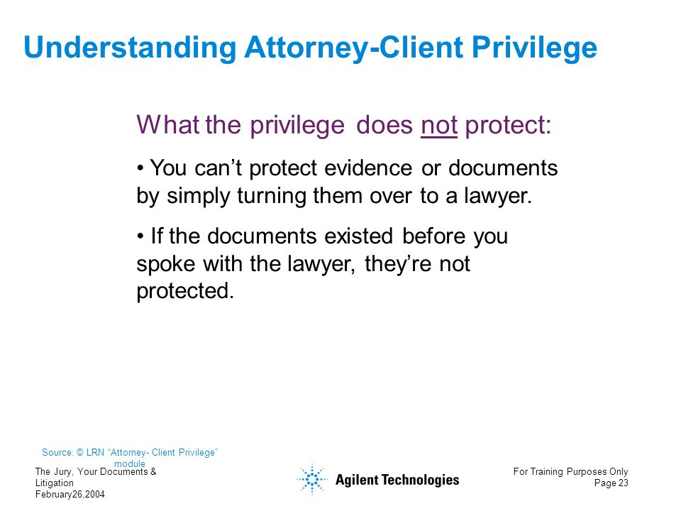 The Jury, Your Documents & Litigation February26,2004 For Training Purposes Only Page 23 Understanding Attorney-Client Privilege What the privilege do