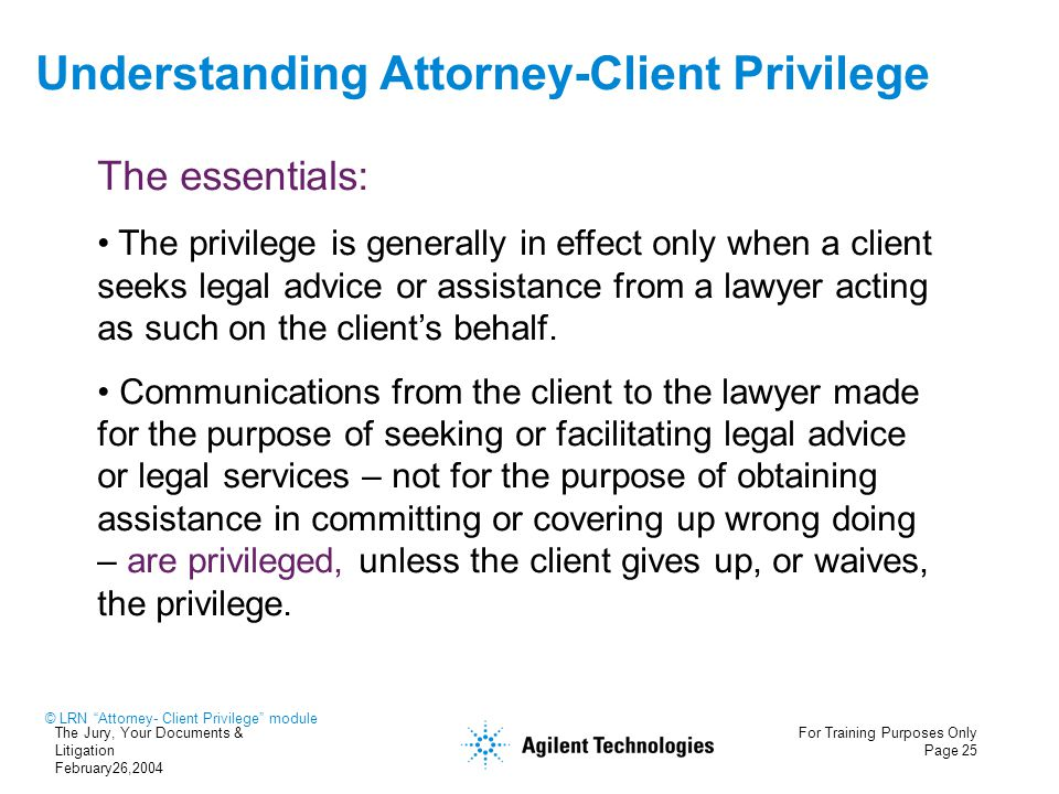 The Jury, Your Documents & Litigation February26,2004 For Training Purposes Only Page 25 Understanding Attorney-Client Privilege The essentials: The p