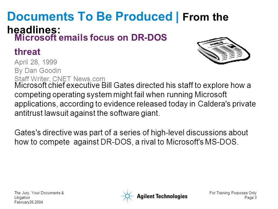 The Jury, Your Documents & Litigation February26,2004 For Training Purposes Only Page 3 Documents To Be Produced | From the headlines: Microsoft emails focus on DR-DOS threat April 28, 1999 By Dan Goodin Staff Writer, CNET News.com Microsoft chief executive Bill Gates directed his staff to explore how a competing operating system might fail when running Microsoft applications, according to evidence released today in Caldera s private antitrust lawsuit against the software giant.
