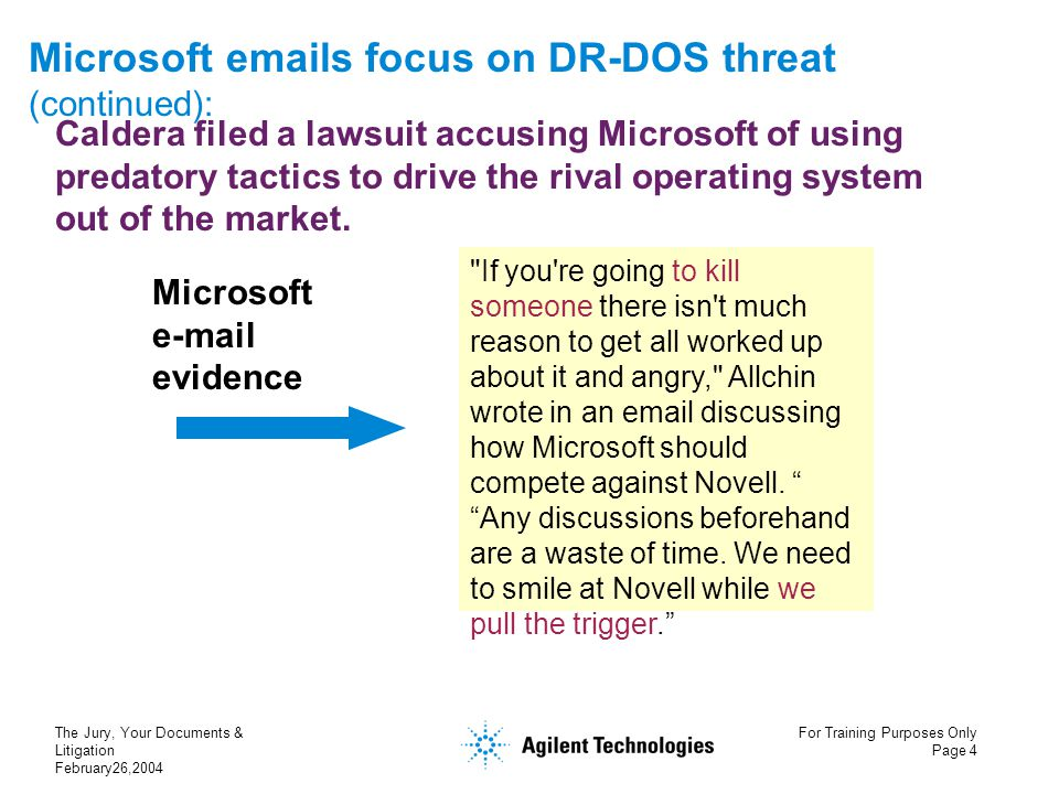 The Jury, Your Documents & Litigation February26,2004 For Training Purposes Only Page 4 Microsoft emails focus on DR-DOS threat (continued): If you re going to kill someone there isn t much reason to get all worked up about it and angry, Allchin wrote in an email discussing how Microsoft should compete against Novell.