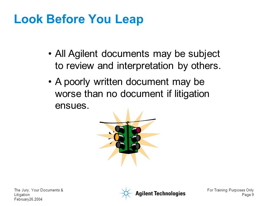 The Jury, Your Documents & Litigation February26,2004 For Training Purposes Only Page 9 Look Before You Leap All Agilent documents may be subject to review and interpretation by others.