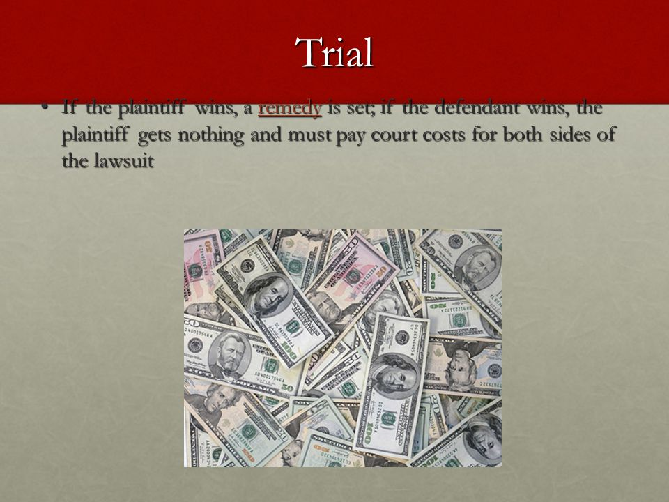 Trial If the plaintiff wins, a remedy is set; if the defendant wins, the plaintiff gets nothing and must pay court costs for both sides of the lawsuit
