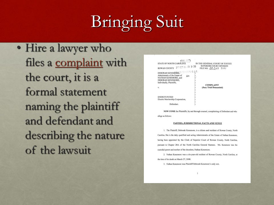 Bringing Suit Hire a lawyer who files a complaint with the court, it is a formal statement naming the plaintiff and defendant and describing the natur